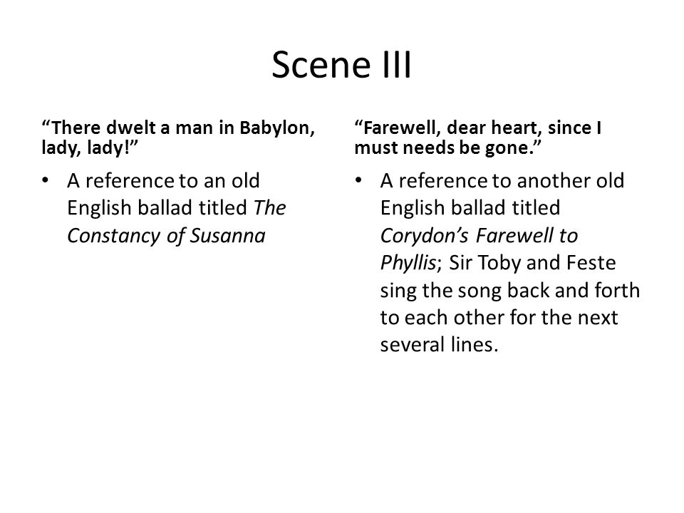Scene III There dwelt a man in Babylon, lady, lady! A reference to an old English ballad titled The Constancy of Susanna Farewell, dear heart, since I must needs be gone. A reference to another old English ballad titled Corydon's Farewell to Phyllis; Sir Toby and Feste sing the song back and forth to each other for the next several lines.