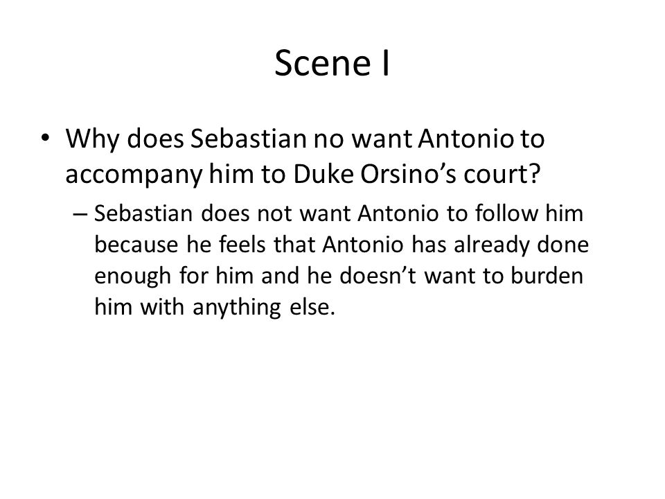 Scene I Why does Sebastian no want Antonio to accompany him to Duke Orsino's court.