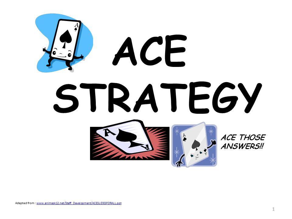 1 ACE STRATEGY ACE THOSE ANSWERS!! Adapted from : www.animask12.net/Staff_Development/ACESLIDESFORALL.pptwww.animask12.net/Staff_Development/ACESLIDES