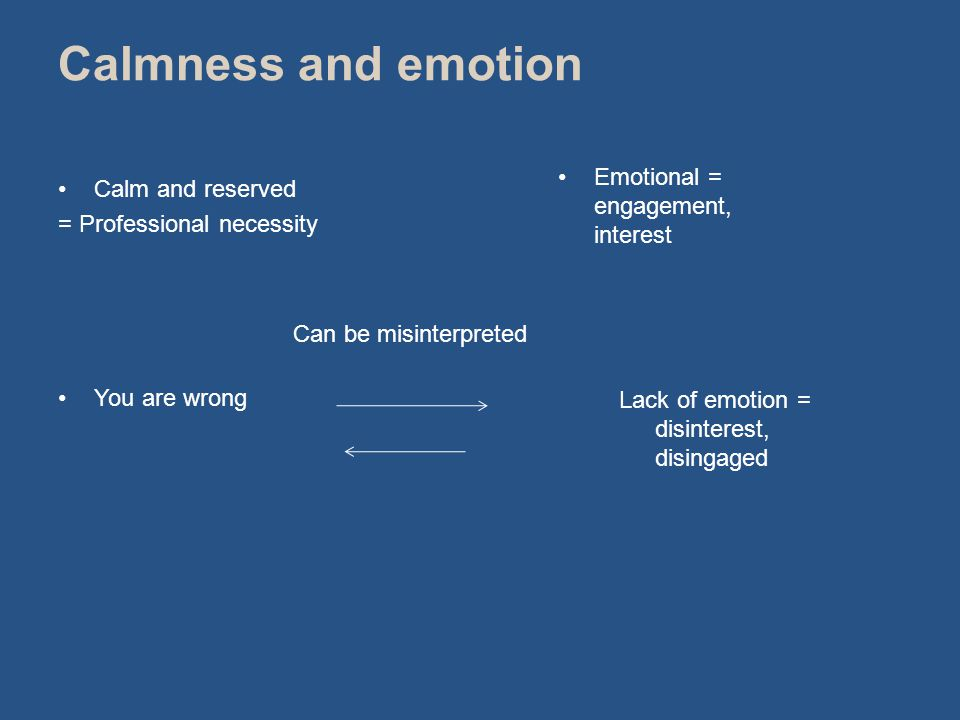 Calm and reserved = Professional necessity You are wrong Can be misinterpreted Calmness and emotion Emotional = engagement, interest Lack of emotion = disinterest, disingaged
