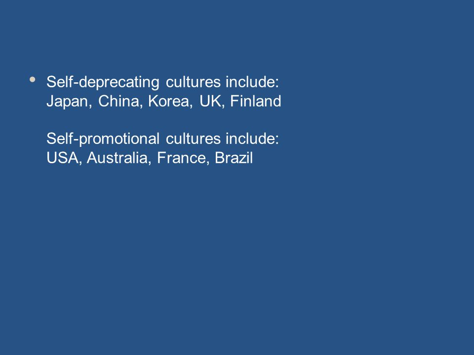 Self-deprecating cultures include: Japan, China, Korea, UK, Finland Self-promotional cultures include: USA, Australia, France, Brazil
