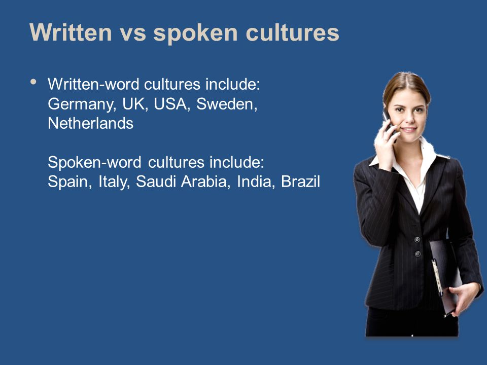 Written vs spoken cultures Written-word cultures include: Germany, UK, USA, Sweden, Netherlands Spoken-word cultures include: Spain, Italy, Saudi Arabia, India, Brazil