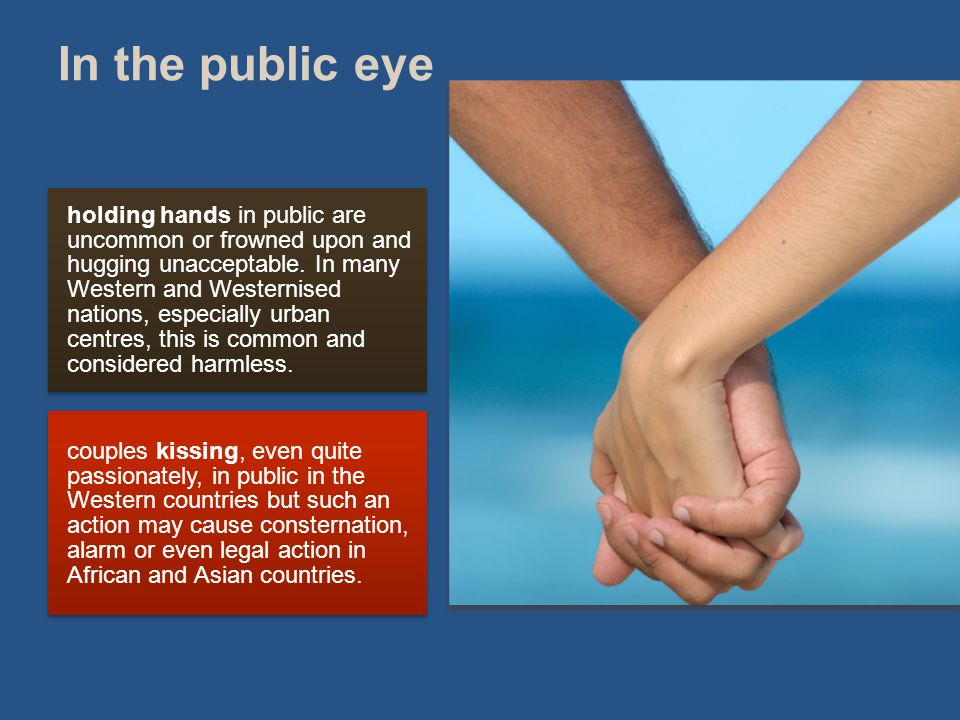 In the public eye holding hands in public are uncommon or frowned upon and hugging unacceptable.