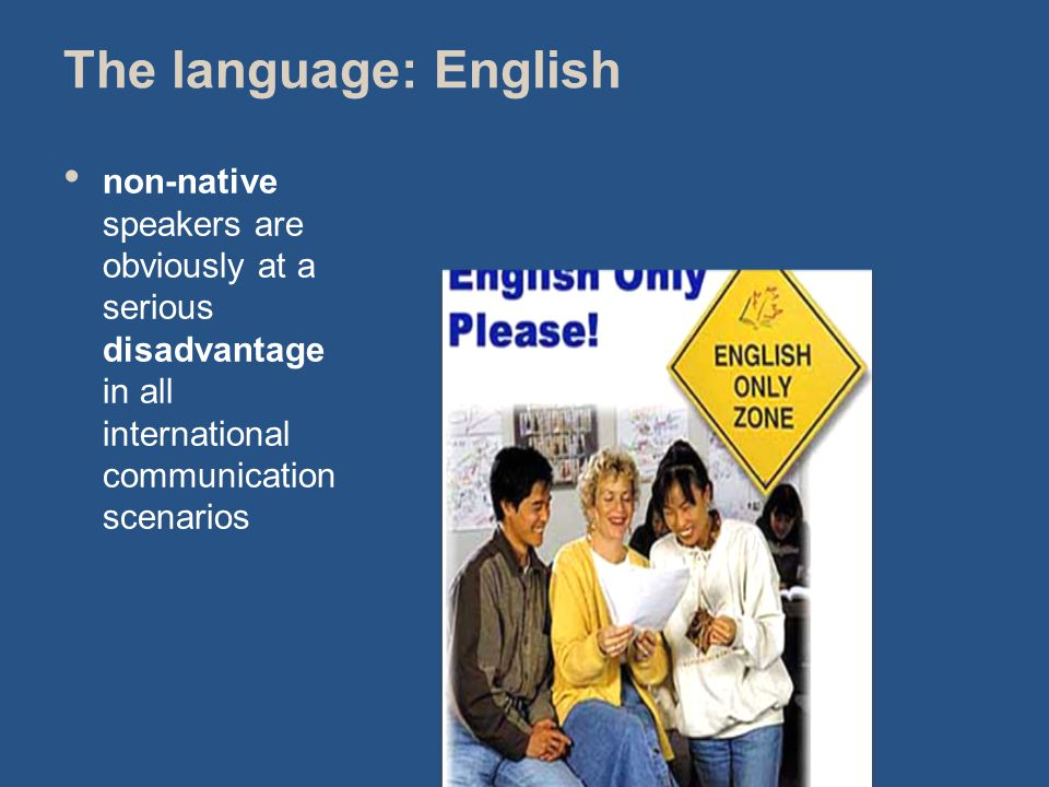 The language: English non-native speakers are obviously at a serious disadvantage in all international communication scenarios