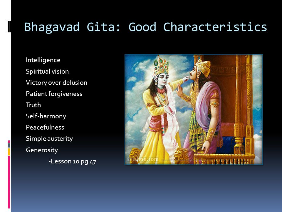 Bhagavad Gita: Good Characteristics Intelligence Spiritual vision Victory over delusion Patient forgiveness TruthSelf-harmonyPeacefulness Simple auste