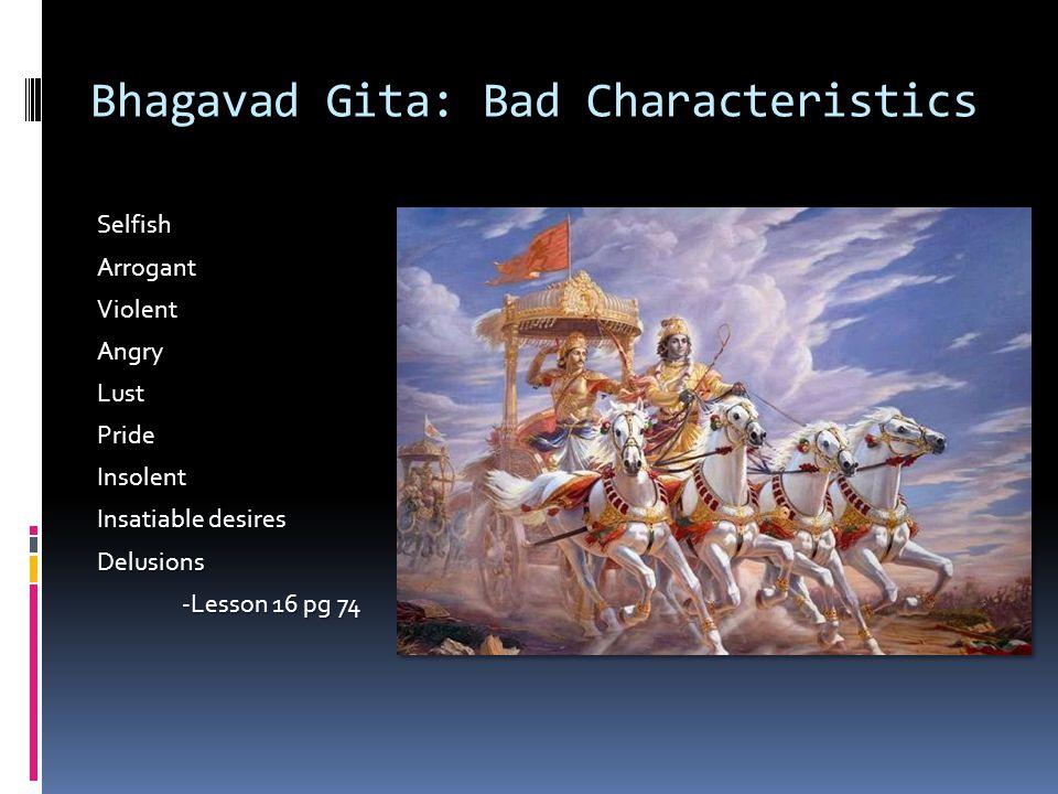 Bhagavad Gita: Bad Characteristics SelfishArrogantViolentAngryLustPrideInsolent Insatiable desires Delusions -Lesson 16 pg 74