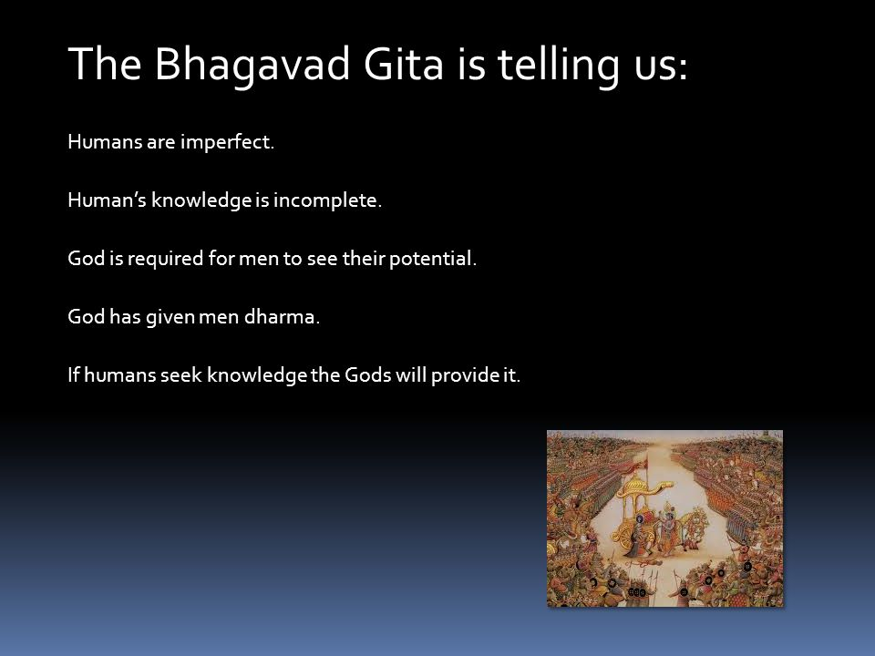 Humans are imperfect. The Bhagavad Gita is telling us: God is required for men to see their potential. God has given men dharma. Human's knowledge is