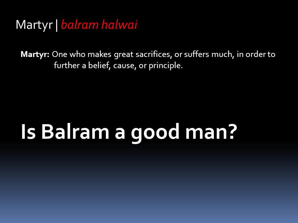 Martyr | balram halwai Martyr: One who makes great sacrifices, or suffers much, in order to further a belief, cause, or principle. Is Balram a good ma