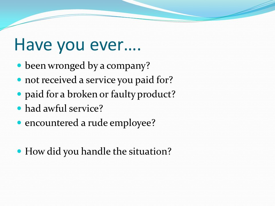 Have you ever…. been wronged by a company. not received a service you paid for.