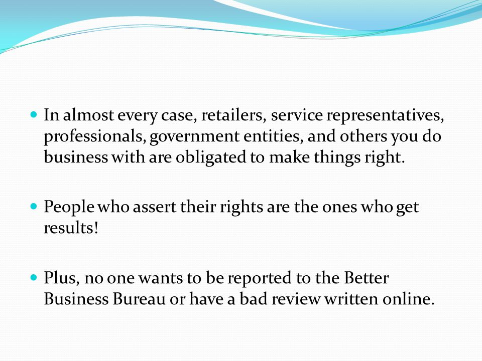 In almost every case, retailers, service representatives, professionals, government entities, and others you do business with are obligated to make things right.