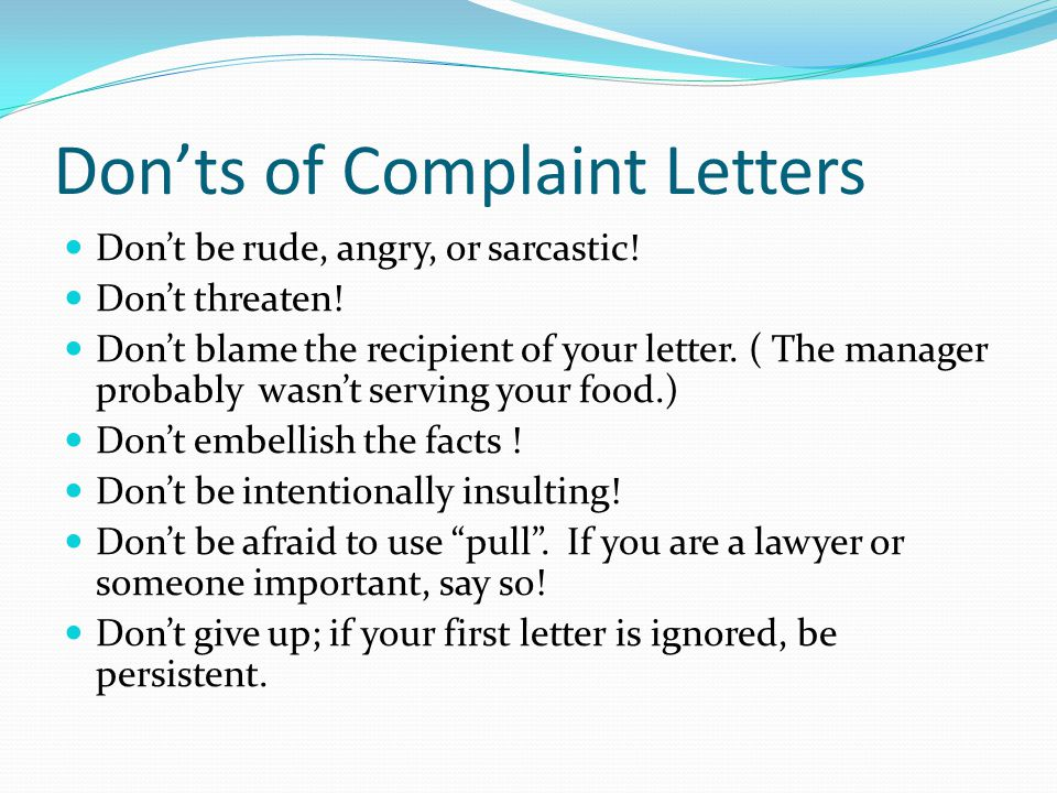 Don'ts of Complaint Letters Don't be rude, angry, or sarcastic.