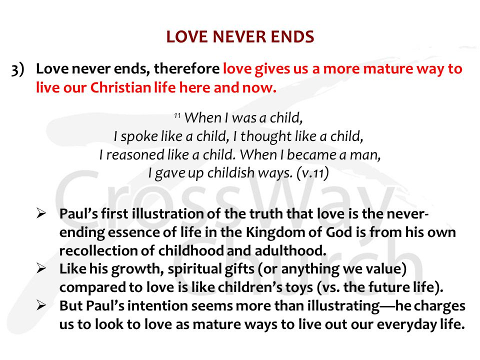 LOVE NEVER ENDS 3)Love never ends, therefore love gives us a more mature way to live our Christian life here and now.