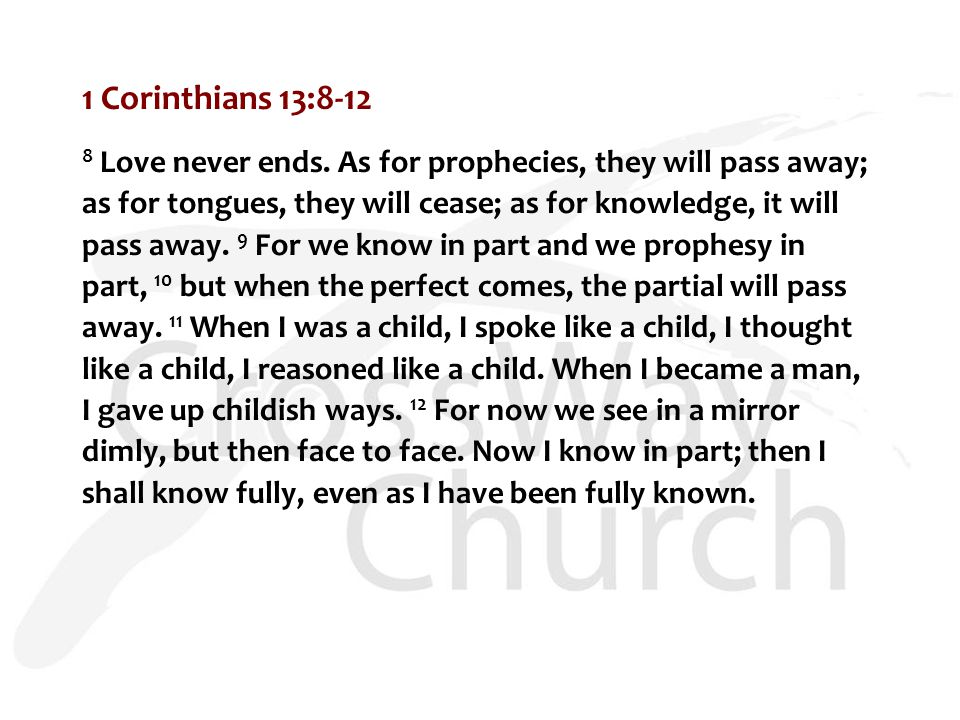 1 Corinthians 13:8-12 8 Love never ends. As for prophecies, they will pass away; as for tongues, they will cease; as for knowledge, it will pass away.
