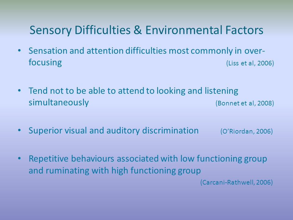Sensory Difficulties & Environmental Factors Sensation and attention difficulties most commonly in over- focusing (Liss et al, 2006) Tend not to be able to attend to looking and listening simultaneously (Bonnet et al, 2008) Superior visual and auditory discrimination (O'Riordan, 2006) Repetitive behaviours associated with low functioning group and ruminating with high functioning group (Carcani-Rathwell, 2006)
