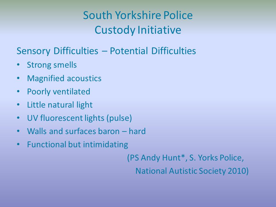 South Yorkshire Police Custody Initiative Sensory Difficulties – Potential Difficulties Strong smells Magnified acoustics Poorly ventilated Little natural light UV fluorescent lights (pulse) Walls and surfaces baron – hard Functional but intimidating (PS Andy Hunt*, S.