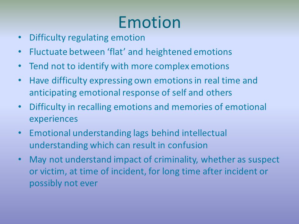 Emotion Difficulty regulating emotion Fluctuate between 'flat' and heightened emotions Tend not to identify with more complex emotions Have difficulty expressing own emotions in real time and anticipating emotional response of self and others Difficulty in recalling emotions and memories of emotional experiences Emotional understanding lags behind intellectual understanding which can result in confusion May not understand impact of criminality, whether as suspect or victim, at time of incident, for long time after incident or possibly not ever