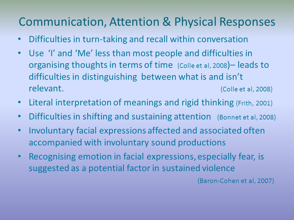 Communication, Attention & Physical Responses Difficulties in turn-taking and recall within conversation Use 'I' and 'Me' less than most people and difficulties in organising thoughts in terms of time (Colle et al, 2008 )– leads to difficulties in distinguishing between what is and isn't relevant.