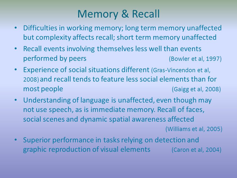 Memory & Recall Difficulties in working memory; long term memory unaffected but complexity affects recall; short term memory unaffected Recall events involving themselves less well than events performed by peers (Bowler et al, 1997) Experience of social situations different (Gras-Vincendon et al, 2008) and recall tends to feature less social elements than for most people (Gaigg et al, 2008) Understanding of language is unaffected, even though may not use speech, as is immediate memory.