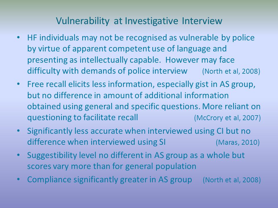 Vulnerability at Investigative Interview HF individuals may not be recognised as vulnerable by police by virtue of apparent competent use of language and presenting as intellectually capable.