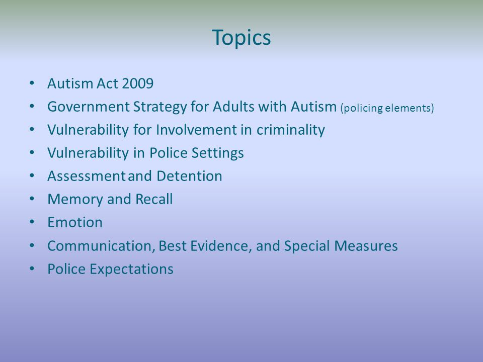 Topics Autism Act 2009 Government Strategy for Adults with Autism (policing elements) Vulnerability for Involvement in criminality Vulnerability in Police Settings Assessment and Detention Memory and Recall Emotion Communication, Best Evidence, and Special Measures Police Expectations