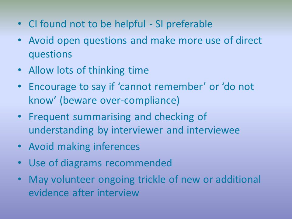 CI found not to be helpful - SI preferable Avoid open questions and make more use of direct questions Allow lots of thinking time Encourage to say if 'cannot remember' or 'do not know' (beware over-compliance) Frequent summarising and checking of understanding by interviewer and interviewee Avoid making inferences Use of diagrams recommended May volunteer ongoing trickle of new or additional evidence after interview