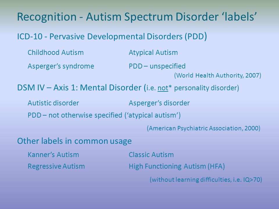 Recognition - Autism Spectrum Disorder 'labels' ICD-10 - Pervasive Developmental Disorders (PDD ) Childhood Autism Atypical Autism Asperger's syndrome PDD – unspecified (World Health Authority, 2007) DSM IV – Axis 1: Mental Disorder ( i.e.