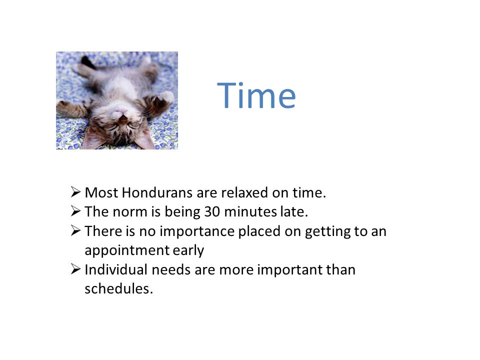 Time  Most Hondurans are relaxed on time.  The norm is being 30 minutes late.