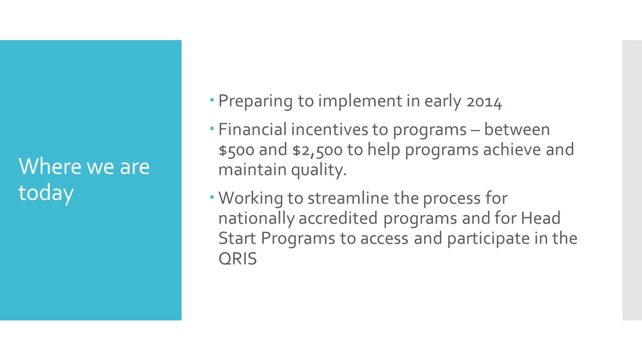 Where we are today  Preparing to implement in early 2014  Financial incentives to programs – between $500 and $2,500 to help programs achieve and maintain quality.
