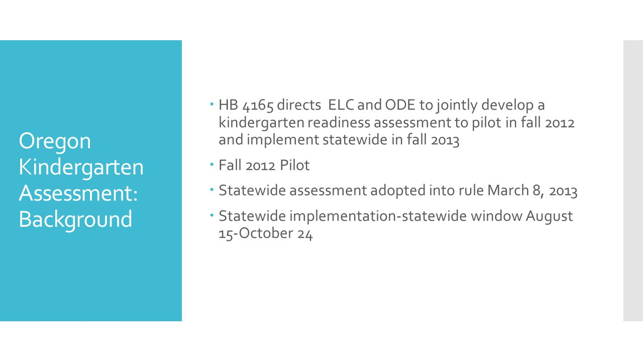 Oregon Kindergarten Assessment: Background  HB 4165 directs ELC and ODE to jointly develop a kindergarten readiness assessment to pilot in fall 2012 and implement statewide in fall 2013  Fall 2012 Pilot  Statewide assessment adopted into rule March 8, 2013  Statewide implementation-statewide window August 15-October 24