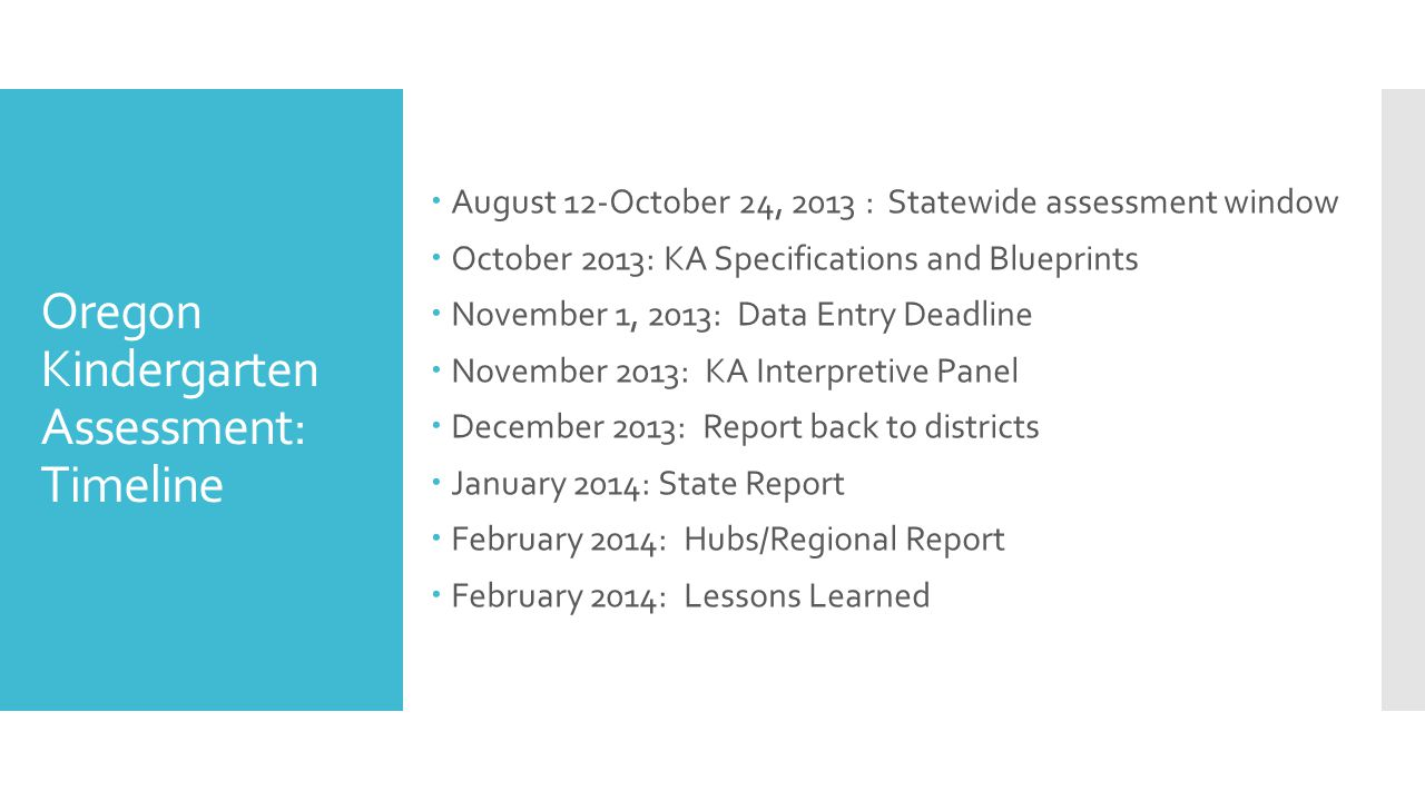 Oregon Kindergarten Assessment: Timeline  August 12-October 24, 2013 : Statewide assessment window  October 2013: KA Specifications and Blueprints  November 1, 2013: Data Entry Deadline  November 2013: KA Interpretive Panel  December 2013: Report back to districts  January 2014: State Report  February 2014: Hubs/Regional Report  February 2014: Lessons Learned