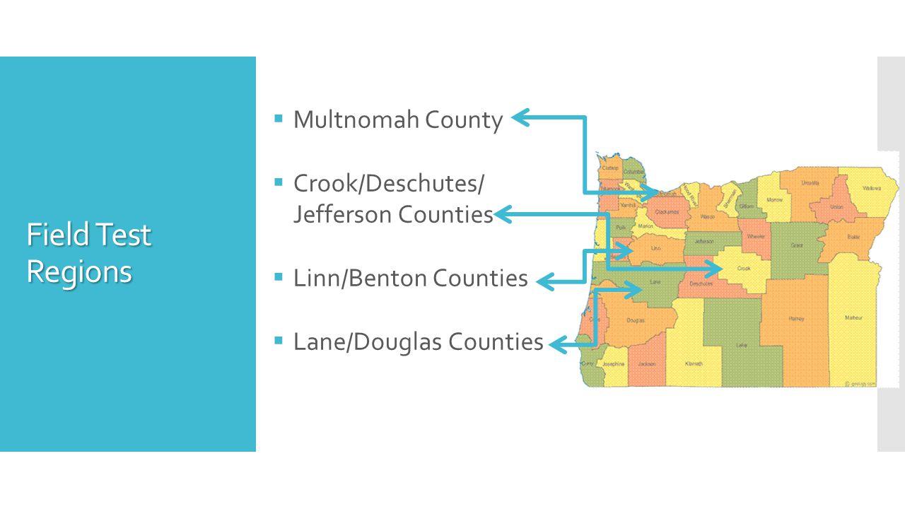 Field Test Regions  Multnomah County  Crook/Deschutes/ Jefferson Counties  Linn/Benton Counties  Lane/Douglas Counties
