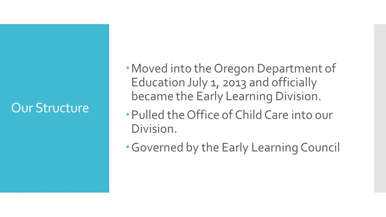 Our Structure  Moved into the Oregon Department of Education July 1, 2013 and officially became the Early Learning Division.