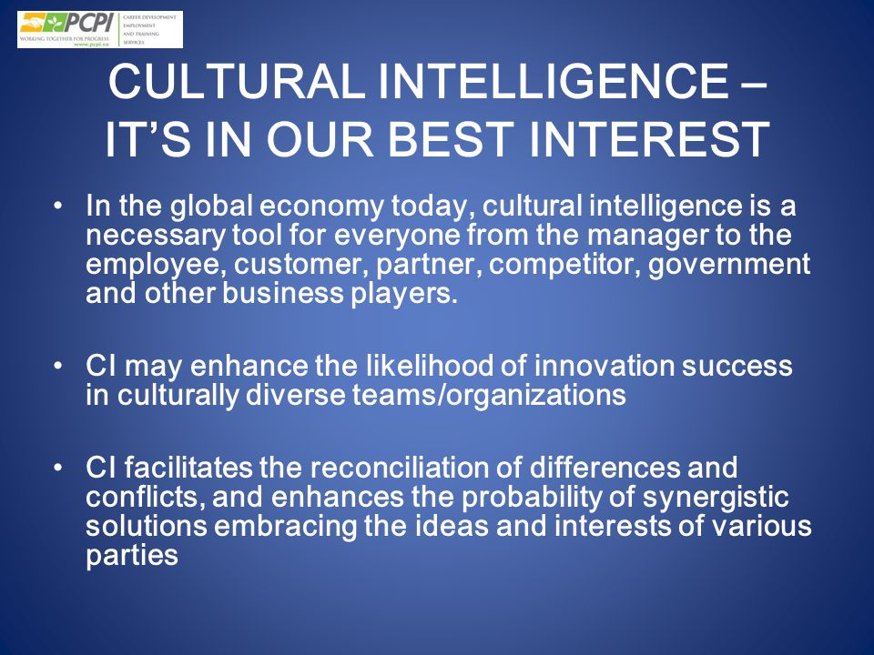 CULTURAL INTELLIGENCE – IT'S IN OUR BEST INTEREST In the global economy today, cultural intelligence is a necessary tool for everyone from the manager