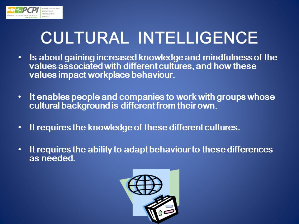 CULTURAL INTELLIGENCE Is about gaining increased knowledge and mindfulness of the values associated with different cultures, and how these values impa
