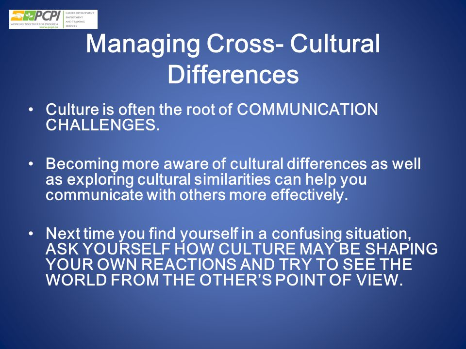 Managing Cross- Cultural Differences Culture is often the root of COMMUNICATION CHALLENGES. Becoming more aware of cultural differences as well as exp