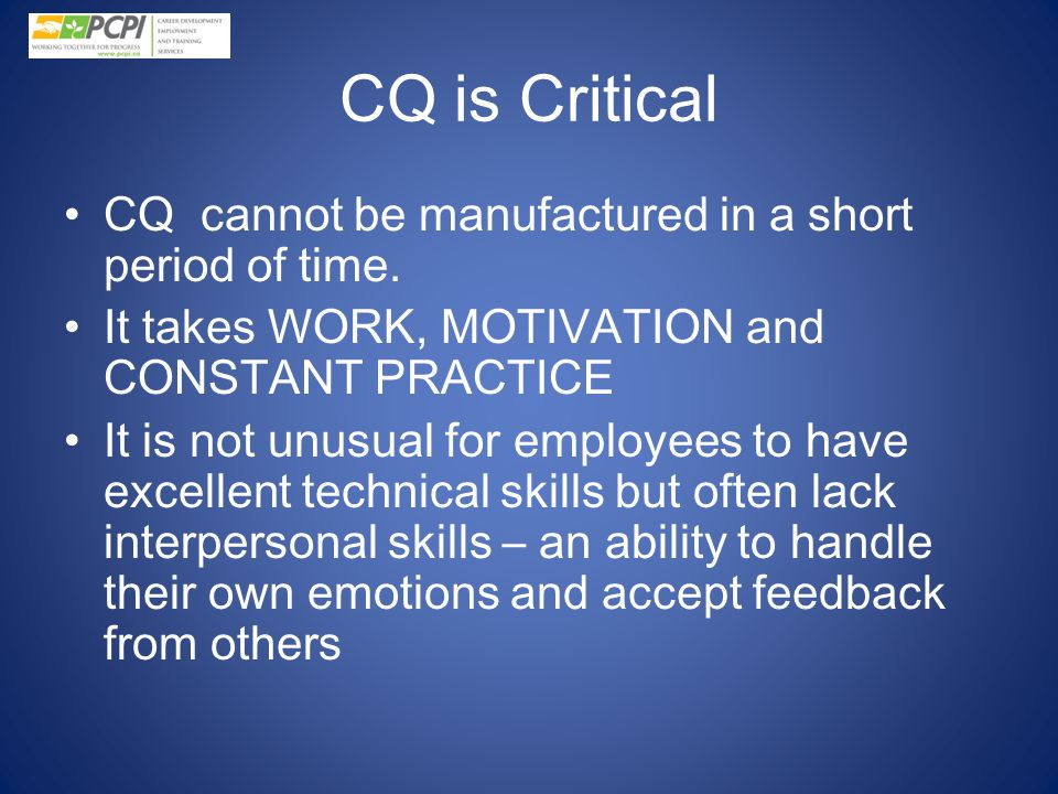 CQ is Critical CQ cannot be manufactured in a short period of time. It takes WORK, MOTIVATION and CONSTANT PRACTICE It is not unusual for employees to