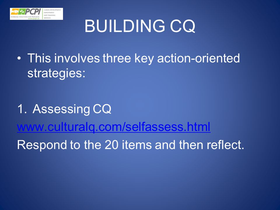 BUILDING CQ This involves three key action-oriented strategies: 1.Assessing CQ www.culturalq.com/selfassess.html Respond to the 20 items and then refl
