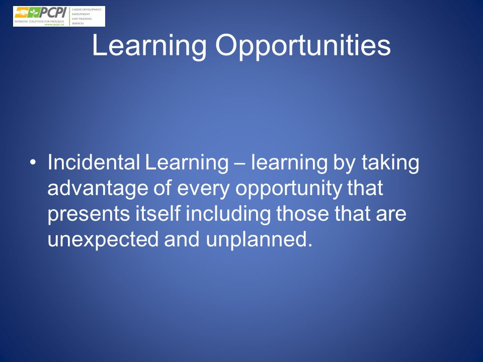 Learning Opportunities Incidental Learning – learning by taking advantage of every opportunity that presents itself including those that are unexpecte