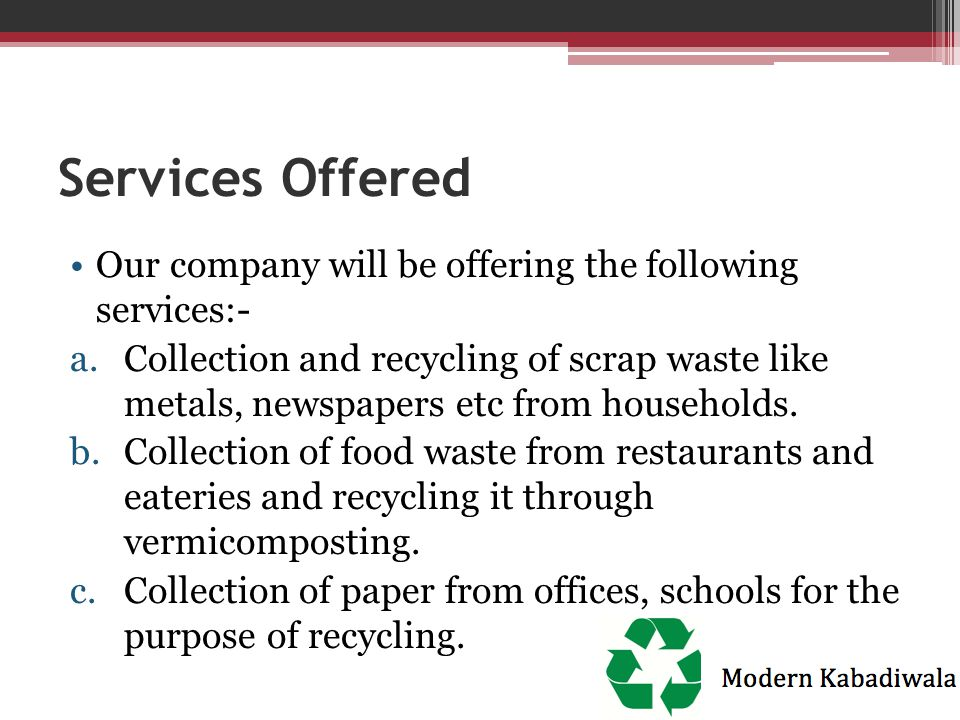 Services Offered Our company will be offering the following services:- a.Collection and recycling of scrap waste like metals, newspapers etc from hous