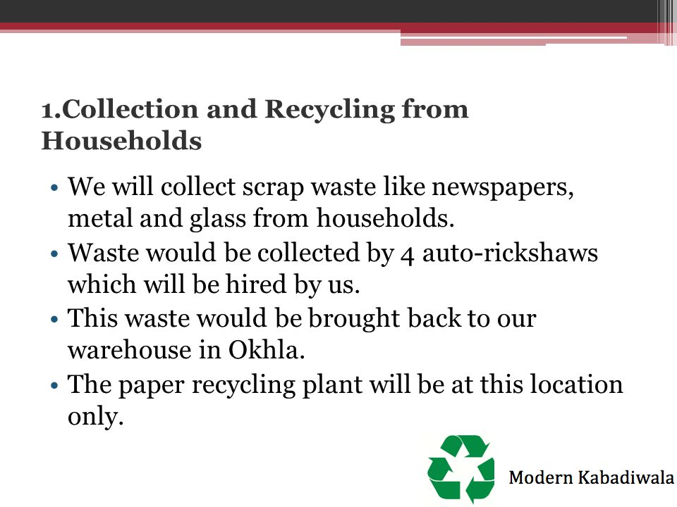 1.Collection and Recycling from Households We will collect scrap waste like newspapers, metal and glass from households. Waste would be collected by 4