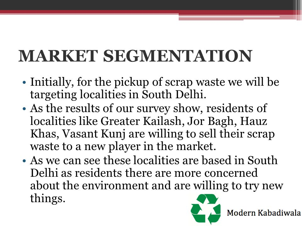 MARKET SEGMENTATION Initially, for the pickup of scrap waste we will be targeting localities in South Delhi. As the results of our survey show, reside