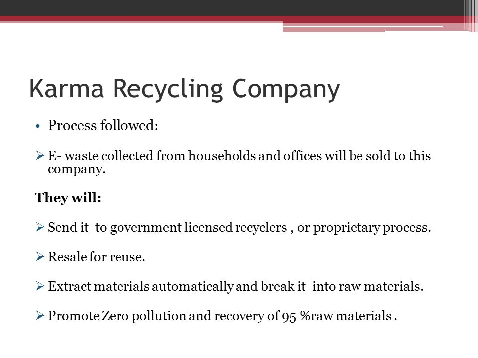 Karma Recycling Company Process followed :  E- waste collected from households and offices will be sold to this company. They will:  Send it to gove