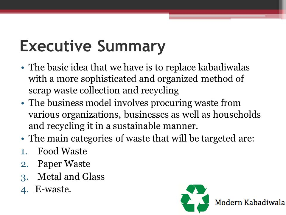 Executive Summary The basic idea that we have is to replace kabadiwalas with a more sophisticated and organized method of scrap waste collection and r