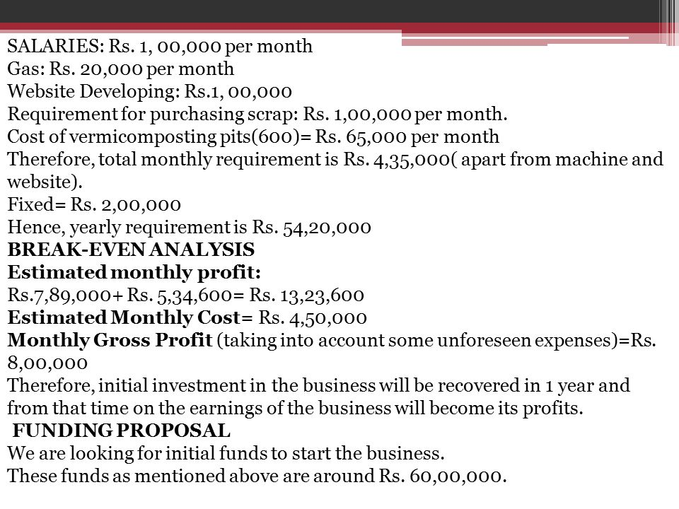 SALARIES: Rs. 1, 00,000 per month Gas: Rs. 20,000 per month Website Developing: Rs.1, 00,000 Requirement for purchasing scrap: Rs. 1,00,000 per month.