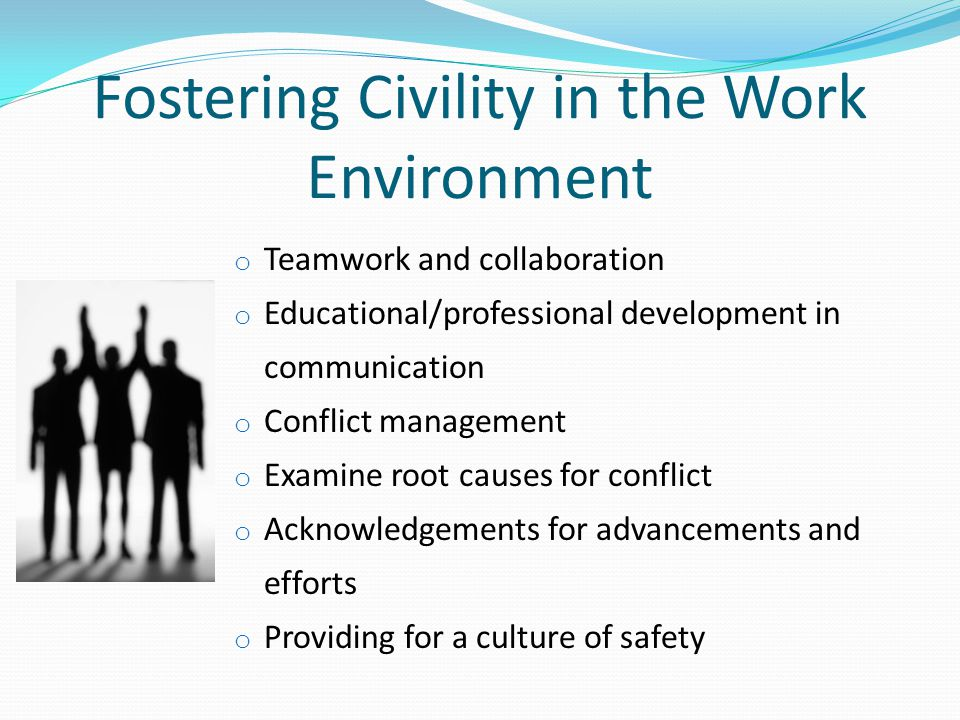 Fostering Civility in the Work Environment o Teamwork and collaboration o Educational/professional development in communication o Conflict management o Examine root causes for conflict o Acknowledgements for advancements and efforts o Providing for a culture of safety