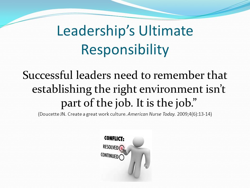 Leadership's Ultimate Responsibility Successful leaders need to remember that establishing the right environment isn't part of the job.