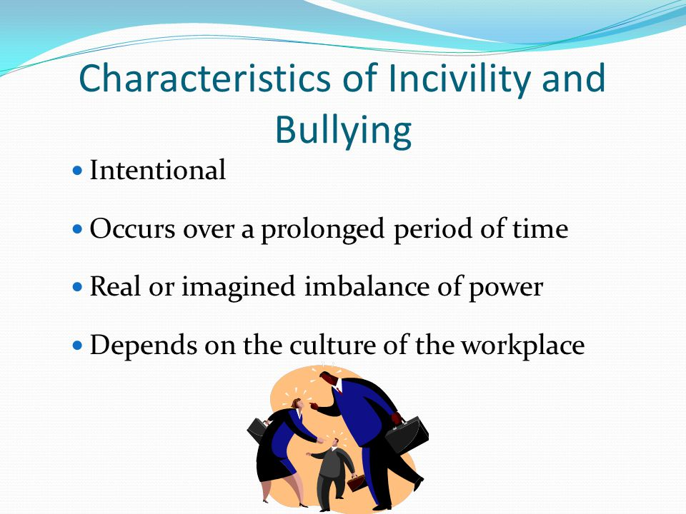 Characteristics of Incivility and Bullying Intentional Occurs over a prolonged period of time Real or imagined imbalance of power Depends on the culture of the workplace