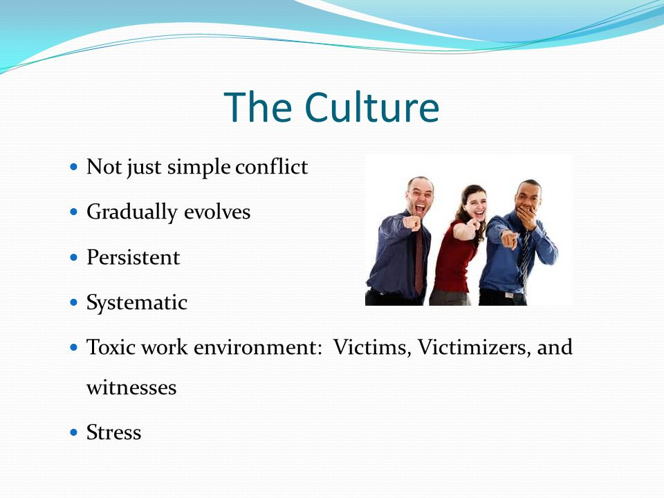 The Culture Not just simple conflict Gradually evolves Persistent Systematic Toxic work environment: Victims, Victimizers, and witnesses Stress
