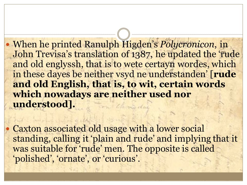 When he printed Ranulph Higden's Polycronicon, in John Trevisa's translation of 1387, he updated the 'rude and old englyssh, that is to wete certayn w