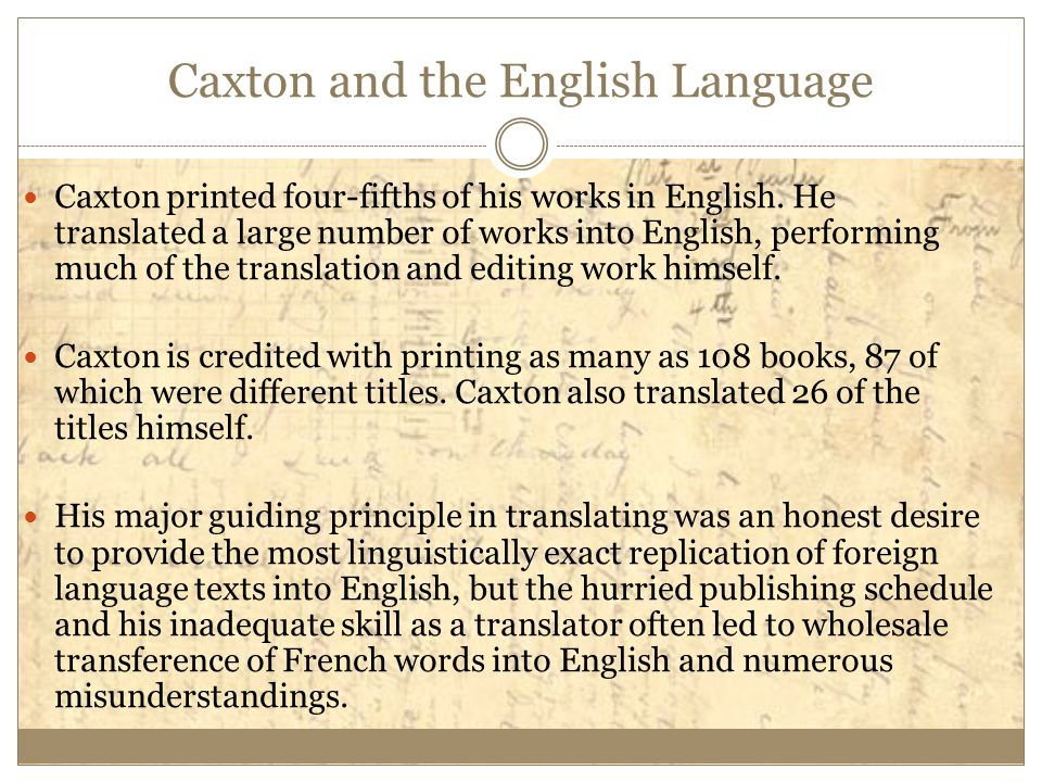 Caxton and the English Language Caxton printed four-fifths of his works in English. He translated a large number of works into English, performing muc